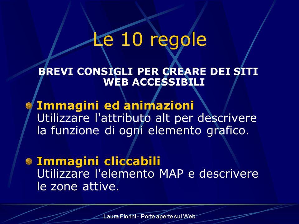 Laura Fiorini - Porte aperte sul Web Le 10 regole BREVI CONSIGLI PER CREARE DEI SITI WEB ACCESSIBILI Immagini ed animazioni Utilizzare l attributo alt per descrivere la funzione di ogni elemento grafico.