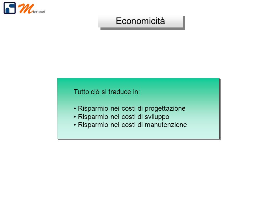 Economicità Tutto ciò si traduce in: Risparmio nei costi di progettazione Risparmio nei costi di sviluppo Risparmio nei costi di manutenzione Tutto ciò si traduce in: Risparmio nei costi di progettazione Risparmio nei costi di sviluppo Risparmio nei costi di manutenzione