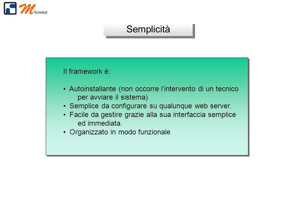 Semplicità Il framework è: Autoinstallante (non occorre lintervento di un tecnico per avviare il sistema) Semplice da configurare su qualunque web ser