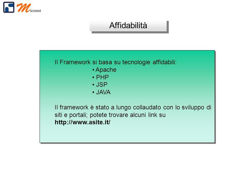 Affidabilità Il Framework si basa su tecnologie affidabili: Apache PHP JSP JAVA Il framework è stato a lungo collaudato con lo sviluppo di siti e portali; potete trovare alcuni link su http://www.asite.it/ Il Framework si basa su tecnologie affidabili: Apache PHP JSP JAVA Il framework è stato a lungo collaudato con lo sviluppo di siti e portali; potete trovare alcuni link su http://www.asite.it/