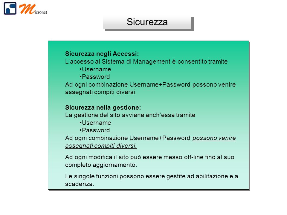 Sicurezza Sicurezza negli Accessi: Laccesso al Sistema di Management è consentito tramite Username Password Ad ogni combinazione Username+Password possono venire assegnati compiti diversi.