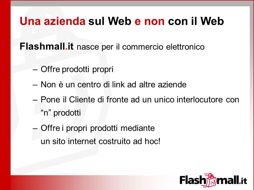 Una azienda sul Web e non con il Web Flashmall.it nasce per il commercio elettronico –Offre prodotti propri –Non è un centro di link ad altre aziende –Pone il Cliente di fronte ad un unico interlocutore con n prodotti –Offre i propri prodotti mediante un sito internet costruito ad hoc!