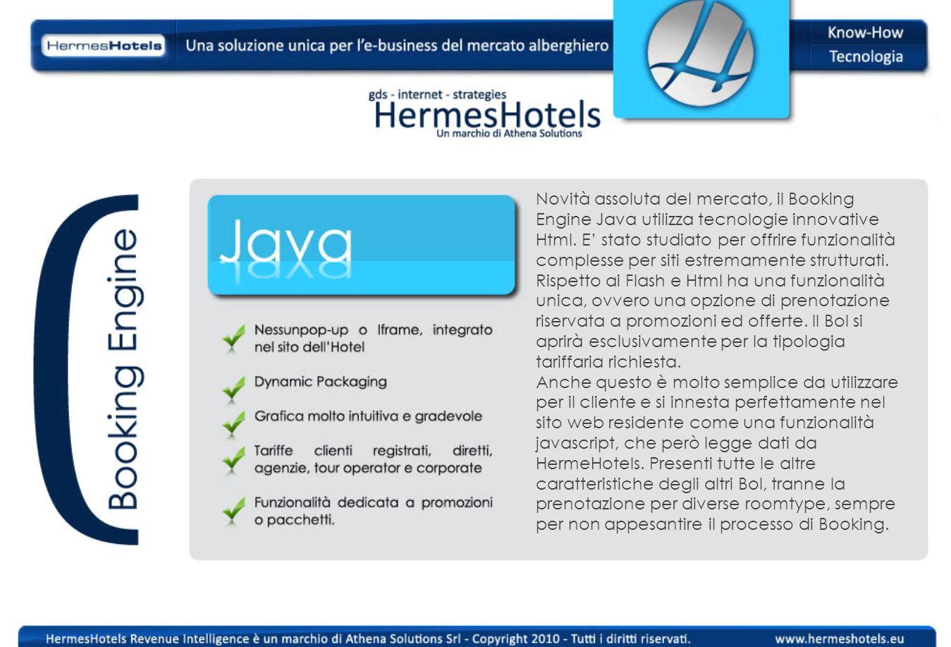 Novità assoluta del mercato, il Booking Engine Java utilizza tecnologie innovative Html. E stato studiato per offrire funzionalità complesse per siti