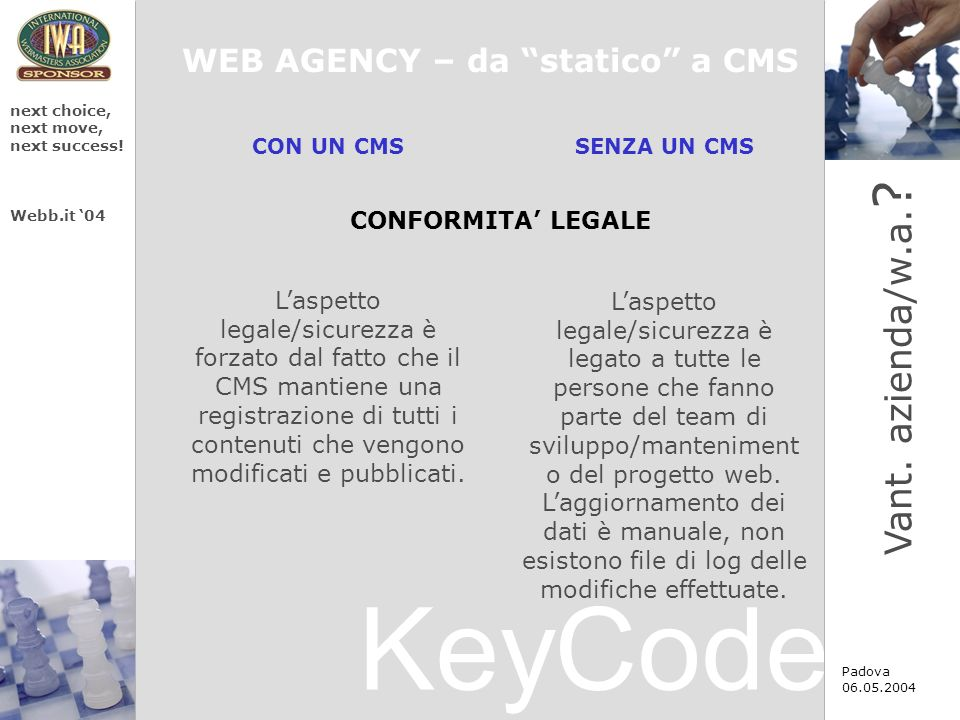 KeyCode next choice, next move, next success! Webb.it 04 Padova 06.05.2004 CON UN CMS SENZA UN CMS Laspetto legale/sicurezza è forzato dal fatto che i