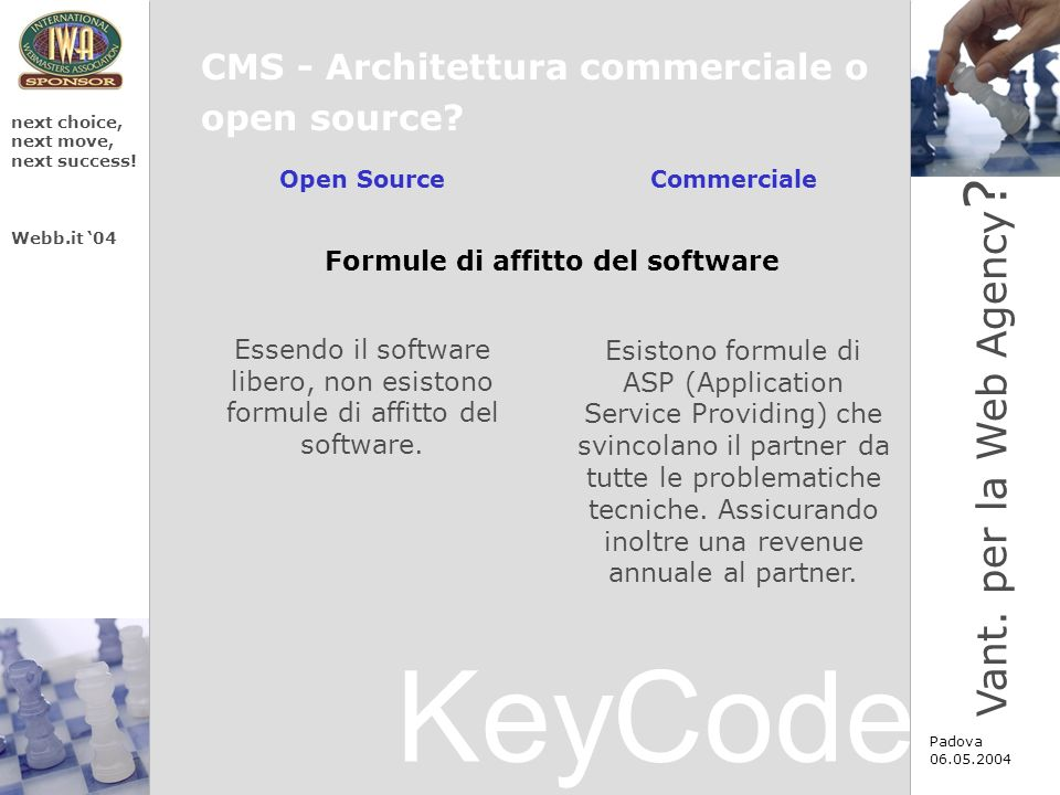 KeyCode next choice, next move, next success! Webb.it 04 Padova 06.05.2004 CMS - Architettura commerciale o open source? Vant. per la Web Agency ? Ope