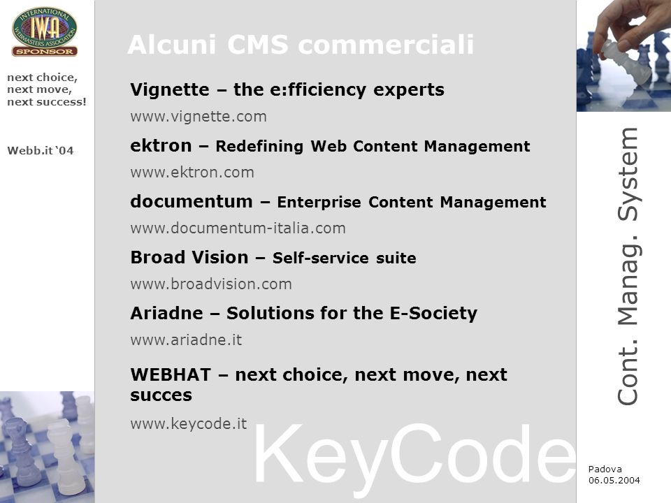 KeyCode next choice, next move, next success! Webb.it 04 Padova 06.05.2004 Alcuni CMS commerciali www.vignette.com Vignette – the e:fficiency experts