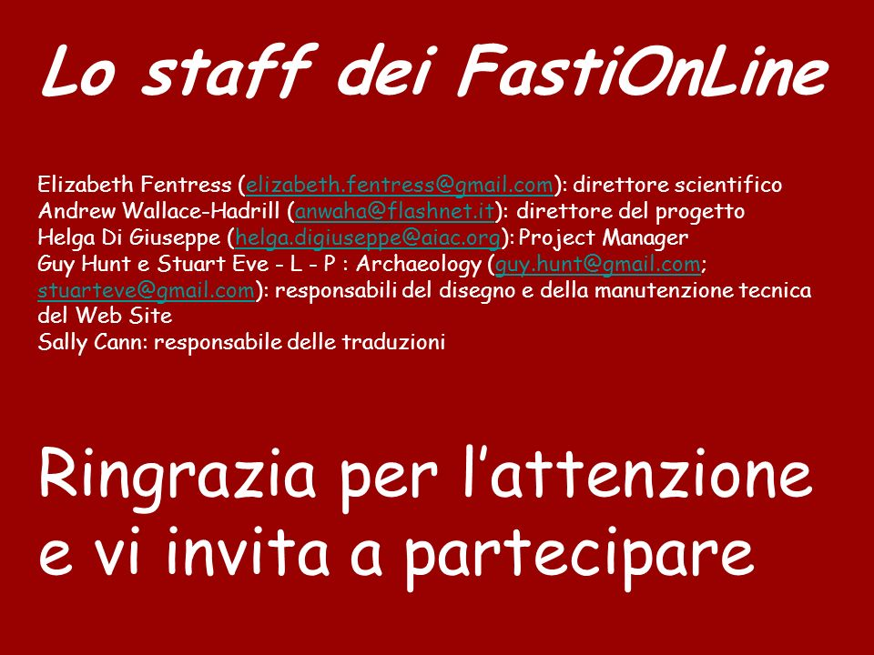 Lo staff dei FastiOnLine Elizabeth Fentress (elizabeth.fentress@gmail.com): direttore scientificoelizabeth.fentress@gmail.com Andrew Wallace-Hadrill (anwaha@flashnet.it): direttore del progettoanwaha@flashnet.it Helga Di Giuseppe (helga.digiuseppe@aiac.org): Project Managerhelga.digiuseppe@aiac.org Guy Hunt e Stuart Eve - L - P : Archaeology (guy.hunt@gmail.com; stuarteve@gmail.com): responsabili del disegno e della manutenzione tecnica del Web Siteguy.hunt@gmail.com stuarteve@gmail.com Sally Cann: responsabile delle traduzioni Ringrazia per lattenzione e vi invita a partecipare Project Manager: Helga Di Giuseppe (helga.digiuseppe@aiac.org) Direttore scientifico: Elizabeth Fentress (fentress@mclink.it) Direttore del progetto: Andrew Wallace-Hadrill (anwaha@flashnet.it) Web Site Design: Guy Hunt e Stuart Eve, LP Archaeology Project Manager: Helga Di Giuseppe (helga.digiuseppe@aiac.org) Direttore scientifico: Elizabeth Fentress (fentress@mclink.it) Direttore del progetto: Andrew Wallace-Hadrill (anwaha@flashnet.it) Web Site Design: Guy Hunt e Stuart Eve, LP Archaeology Project Manager: Helga Di Giuseppe (helga.digiuseppe@aiac.org) Direttore scientifico: Elizabeth Fentress (fentress@mclink.it) Direttore del progetto: Andrew Wallace-Hadrill (anwaha@flashnet.it) Web Site Design: Guy Hunt e Stuart Eve, LP Archaeology Project Manager: Helga Di Giuseppe (helga.digiuseppe@aiac.org) Direttore scientifico: Elizabeth Fentress (fentress@mclink.it) Direttore del progetto: Andrew Wallace-Hadrill (anwaha@flashnet.it) Web Site Design: Guy Hunt e Stuart Eve, LP Archaeology