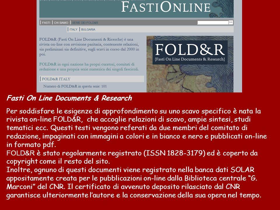 Fasti On Line Documents & Research Per soddisfare le esigenze di approfondimento su uno scavo specifico è nata la rivista on-line FOLD&R, che accoglie relazioni di scavo, ampie sintesi, studi tematici ecc.