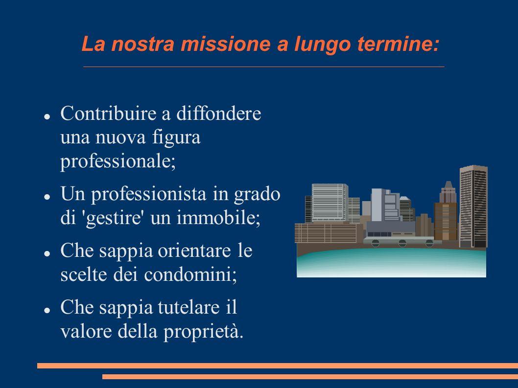 La nostra missione a lungo termine: Contribuire a diffondere una nuova figura professionale; Un professionista in grado di gestire un immobile; Che sappia orientare le scelte dei condomini; Che sappia tutelare il valore della proprietà.