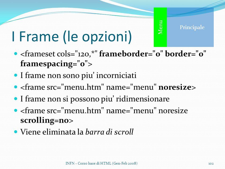I Frame (le opzioni) I frame non sono piu incorniciati I frame non si possono piu ridimensionare Viene eliminata la barra di scroll INFN - Corso base di HTML (Gen-Feb 2008)102 Principale Menu