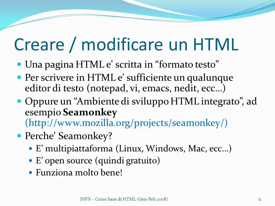 Creare / modificare un HTML Una pagina HTML e scritta in formato testo Per scrivere in HTML e sufficiente un qualunque editor di testo (notepad, vi, emacs, nedit, ecc…) Oppure un Ambiente di sviluppo HTML integrato, ad esempio Seamonkey (http://www.mozilla.org/projects/seamonkey/) Perche Seamonkey.