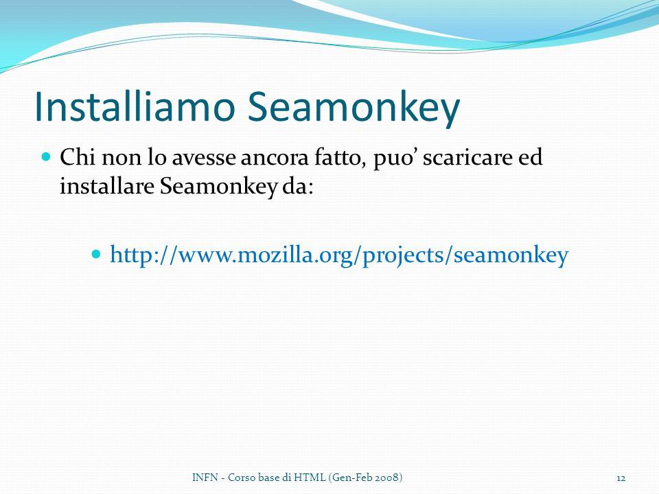 Installiamo Seamonkey Chi non lo avesse ancora fatto, puo scaricare ed installare Seamonkey da: http://www.mozilla.org/projects/seamonkey INFN - Corso base di HTML (Gen-Feb 2008)12