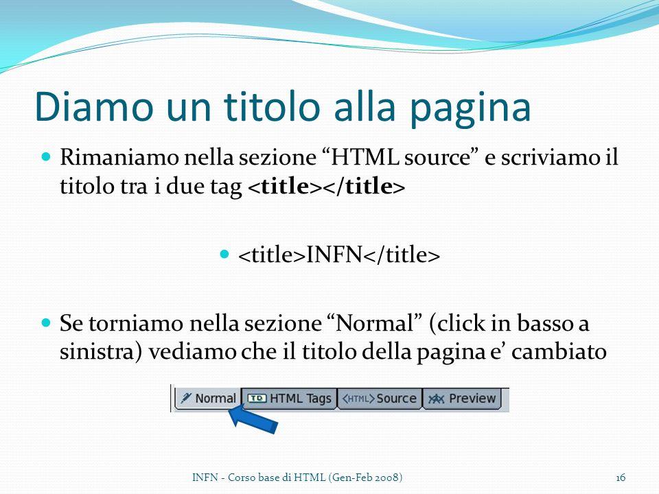 Diamo un titolo alla pagina Rimaniamo nella sezione HTML source e scriviamo il titolo tra i due tag <title></title> <title>INFN</title> Se torniamo nella sezione Normal (click in basso a sinistra) vediamo che il titolo della pagina e cambiato INFN - Corso base di HTML (Gen-Feb 2008)16