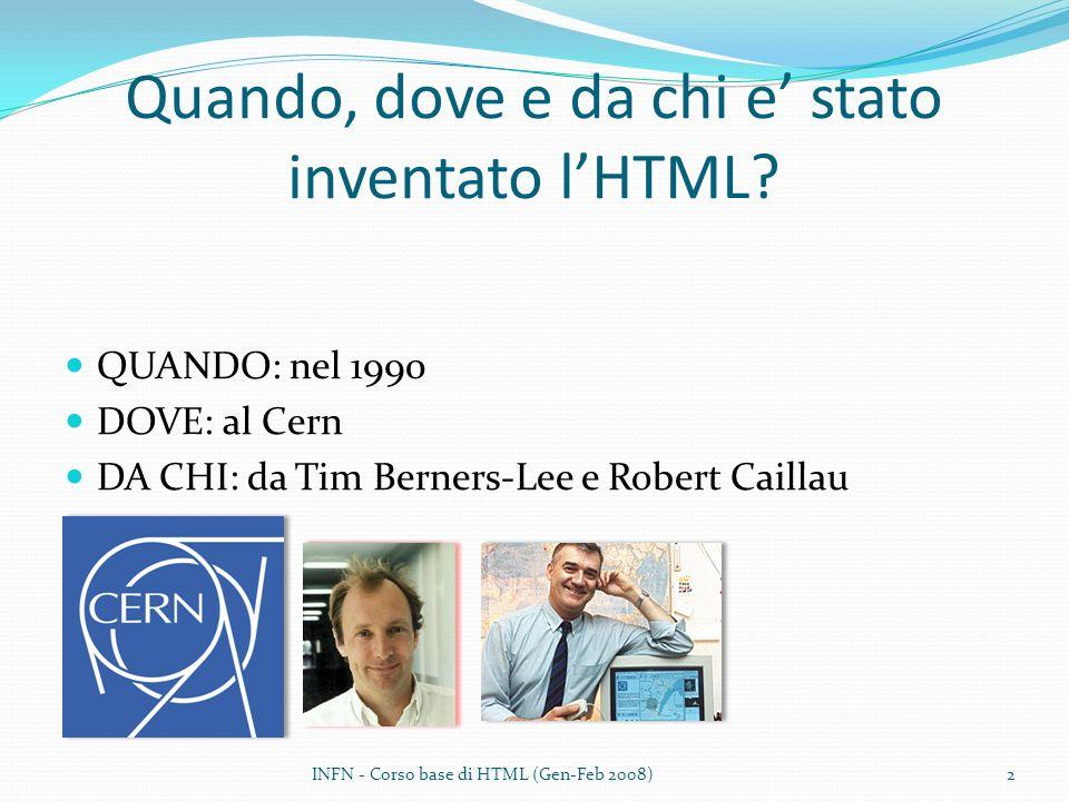 Quando, dove e da chi e stato inventato lHTML? QUANDO: nel 1990 DOVE: al Cern DA CHI: da Tim Berners-Lee e Robert Caillau INFN - Corso base di HTML (G