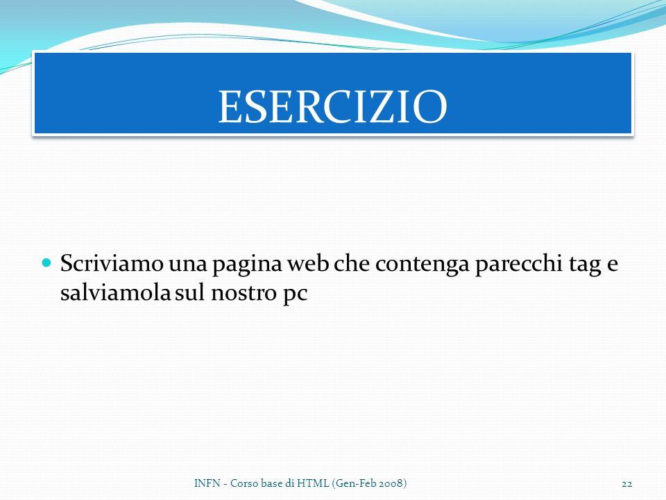 Scriviamo una pagina web che contenga parecchi tag e salviamola sul nostro pc ESERCIZIO INFN - Corso base di HTML (Gen-Feb 2008)22