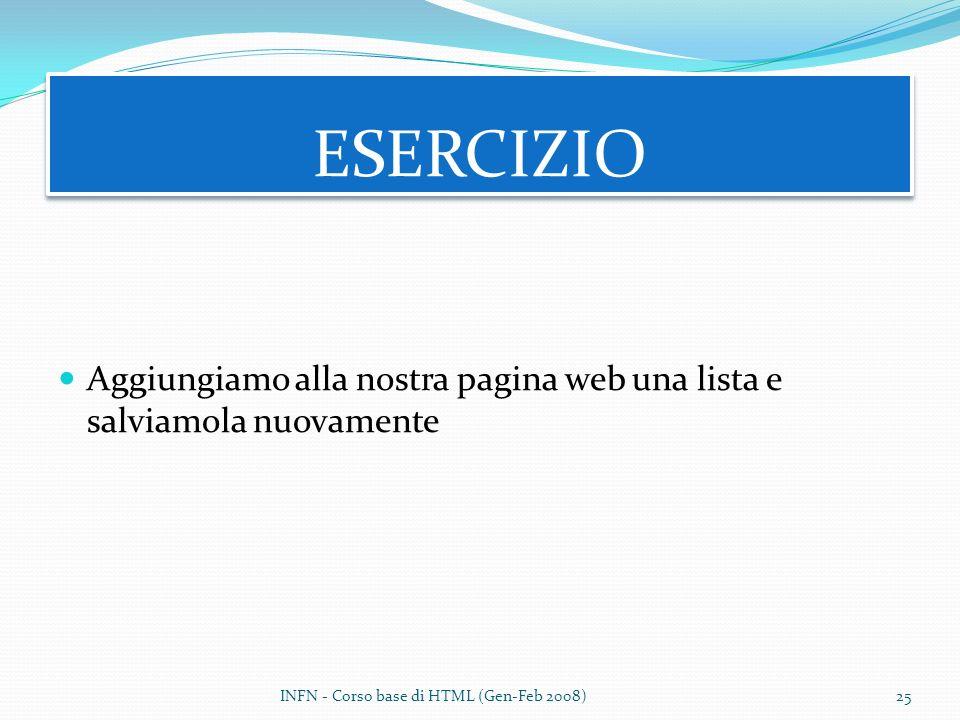 Aggiungiamo alla nostra pagina web una lista e salviamola nuovamente ESERCIZIO INFN - Corso base di HTML (Gen-Feb 2008)25