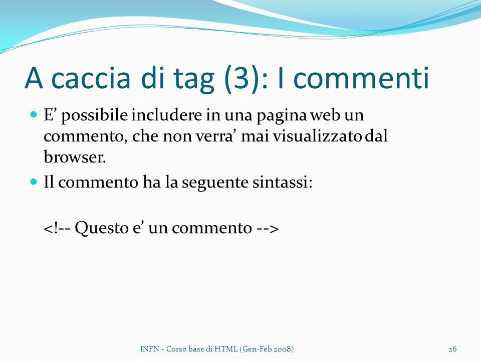 A caccia di tag (3): I commenti E possibile includere in una pagina web un commento, che non verra mai visualizzato dal browser. Il commento ha la seg