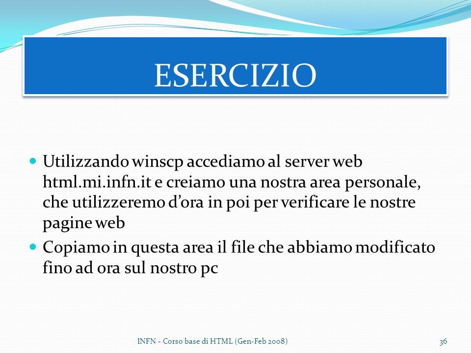 Utilizzando winscp accediamo al server web html.mi.infn.it e creiamo una nostra area personale, che utilizzeremo dora in poi per verificare le nostre pagine web Copiamo in questa area il file che abbiamo modificato fino ad ora sul nostro pc ESERCIZIO INFN - Corso base di HTML (Gen-Feb 2008)36