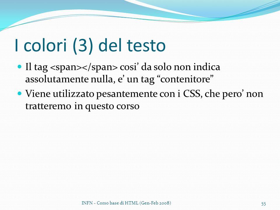 I colori (3) del testo Il tag cosi da solo non indica assolutamente nulla, e un tag contenitore Viene utilizzato pesantemente con i CSS, che pero non tratteremo in questo corso INFN - Corso base di HTML (Gen-Feb 2008)55
