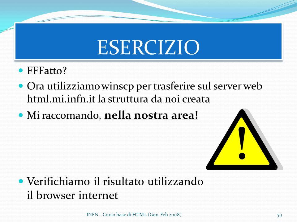 FFFatto? Ora utilizziamo winscp per trasferire sul server web html.mi.infn.it la struttura da noi creata Mi raccomando, nella nostra area! Verifichiam