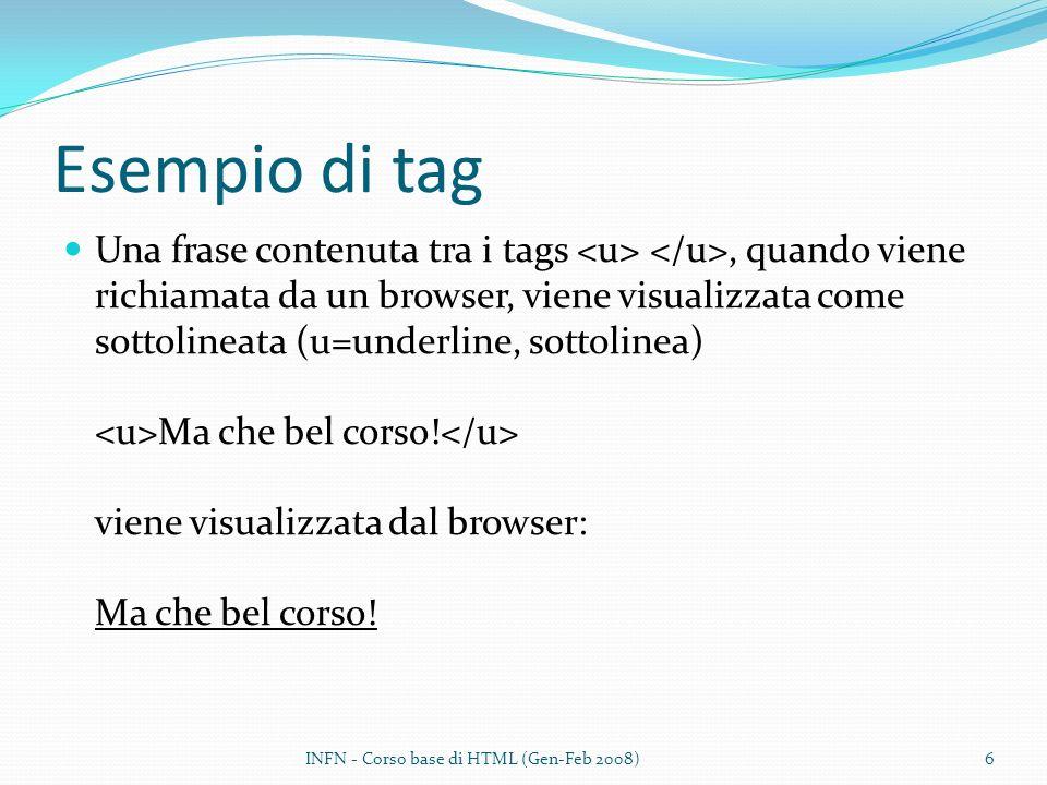 Esempio di tag Una frase contenuta tra i tags, quando viene richiamata da un browser, viene visualizzata come sottolineata (u=underline, sottolinea) Ma che bel corso.