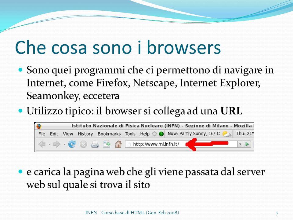 Che cosa sono i browsers Sono quei programmi che ci permettono di navigare in Internet, come Firefox, Netscape, Internet Explorer, Seamonkey, eccetera Utilizzo tipico: il browser si collega ad una URL e carica la pagina web che gli viene passata dal server web sul quale si trova il sito INFN - Corso base di HTML (Gen-Feb 2008)7