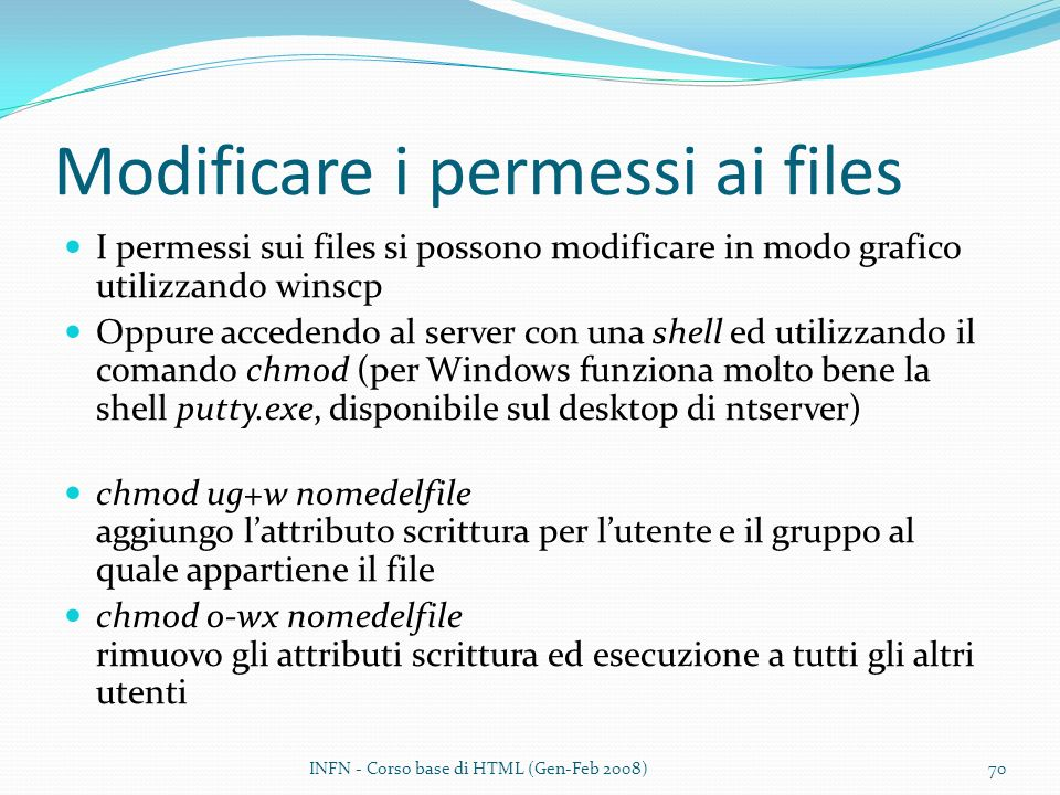 Modificare i permessi ai files I permessi sui files si possono modificare in modo grafico utilizzando winscp Oppure accedendo al server con una shell