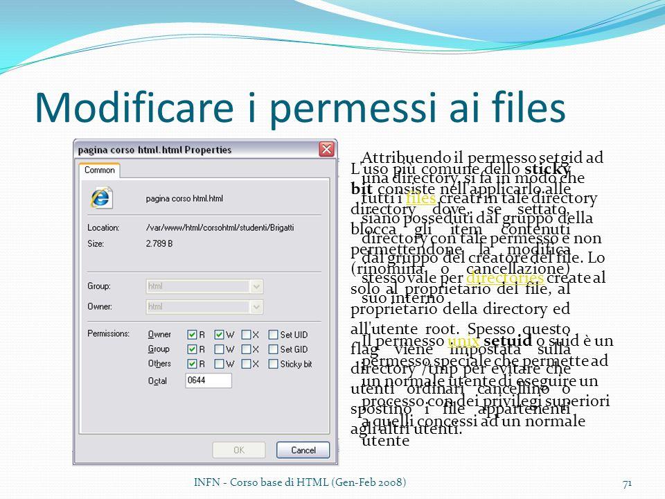Modificare i permessi ai files INFN - Corso base di HTML (Gen-Feb 2008)71 L uso più comune dello sticky bit consiste nell applicarlo alle directory dove, se settato, blocca gli item contenuti permettendone la modifica (rinomina o cancellazione) solo al proprietario del file, al proprietario della directory ed all utente root.