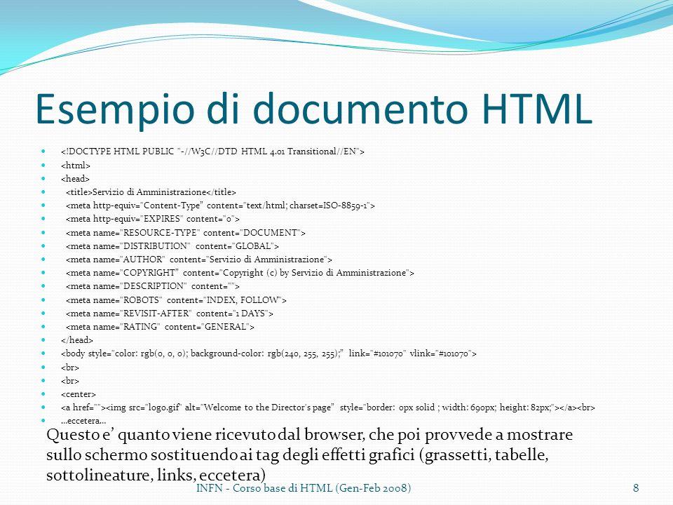 Esempio di documento HTML Servizio di Amministrazione …eccetera… Questo e quanto viene ricevuto dal browser, che poi provvede a mostrare sullo schermo sostituendo ai tag degli effetti grafici (grassetti, tabelle, sottolineature, links, eccetera) INFN - Corso base di HTML (Gen-Feb 2008)8