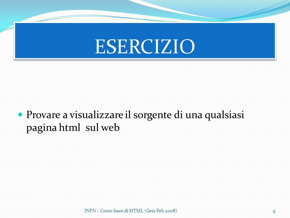 ESERCIZIO Provare a visualizzare il sorgente di una qualsiasi pagina html sul web INFN - Corso base di HTML (Gen-Feb 2008)9
