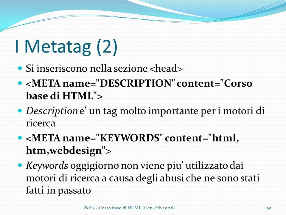 I Metatag (2) Si inseriscono nella sezione Description e un tag molto importante per i motori di ricerca Keywords oggigiorno non viene piu utilizzato dai motori di ricerca a causa degli abusi che ne sono stati fatti in passato INFN - Corso base di HTML (Gen-Feb 2008)90
