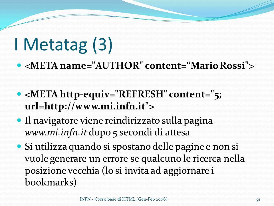 I Metatag (3) Il navigatore viene reindirizzato sulla pagina www.mi.infn.it dopo 5 secondi di attesa Si utilizza quando si spostano delle pagine e non si vuole generare un errore se qualcuno le ricerca nella posizione vecchia (lo si invita ad aggiornare i bookmarks) INFN - Corso base di HTML (Gen-Feb 2008)91