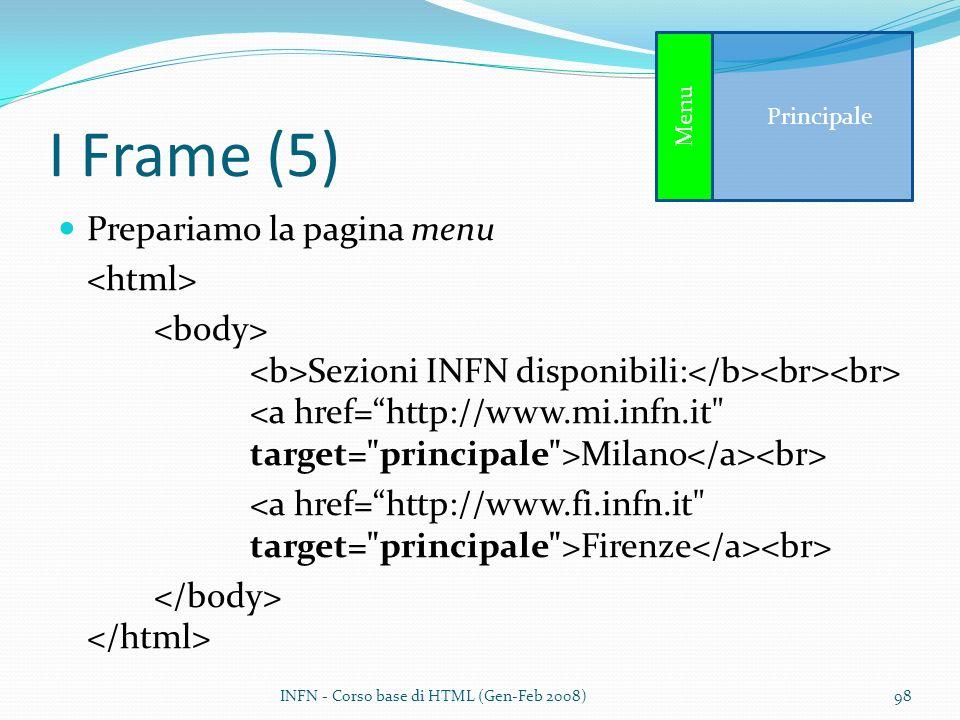 I Frame (5) Prepariamo la pagina menu Sezioni INFN disponibili: Milano Firenze INFN - Corso base di HTML (Gen-Feb 2008)98 Principale Menu