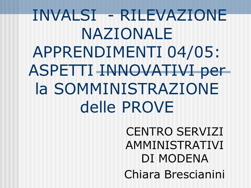INVALSI - RILEVAZIONE NAZIONALE APPRENDIMENTI 04/05: ASPETTI INNOVATIVI per la SOMMINISTRAZIONE delle PROVE CENTRO SERVIZI AMMINISTRATIVI DI MODENA Chiara Brescianini