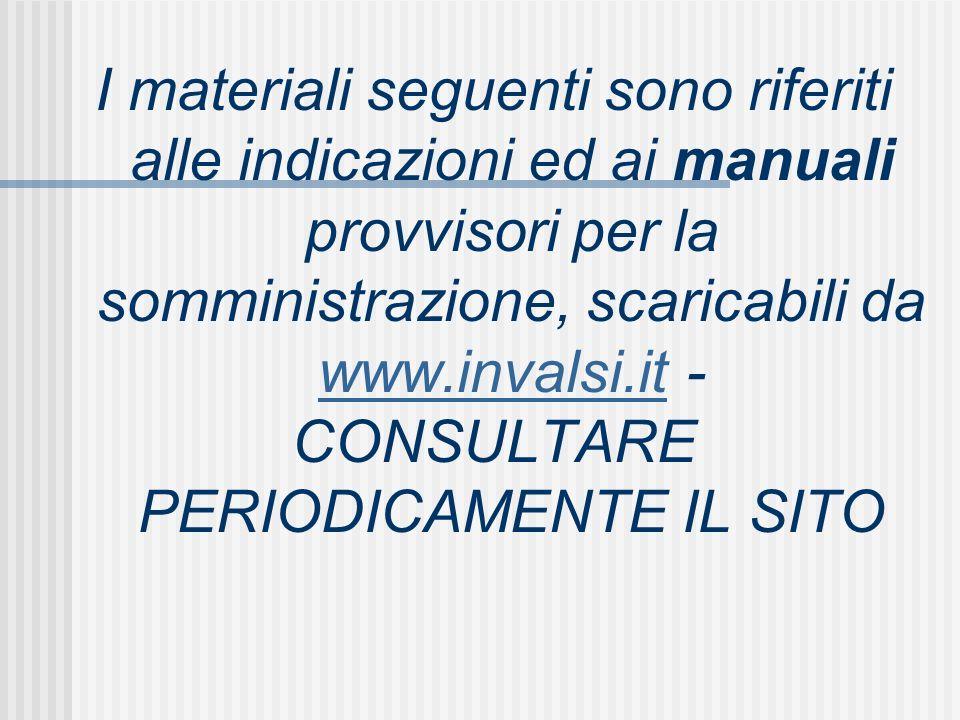 I materiali seguenti sono riferiti alle indicazioni ed ai manuali provvisori per la somministrazione, scaricabili da www.invalsi.it - www.invalsi.it CONSULTARE PERIODICAMENTE IL SITO