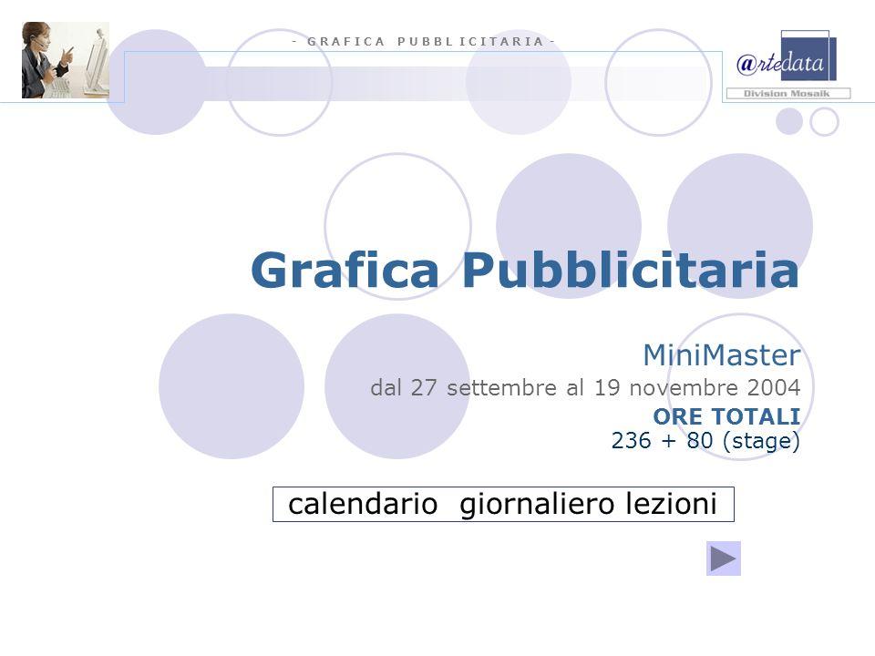 - G R A F I C A P U B B L I C I T A R I A - Grafica Pubblicitaria MiniMaster dal 27 settembre al 19 novembre 2004 ORE TOTALI 236 + 80 (stage) calendario giornaliero lezioni