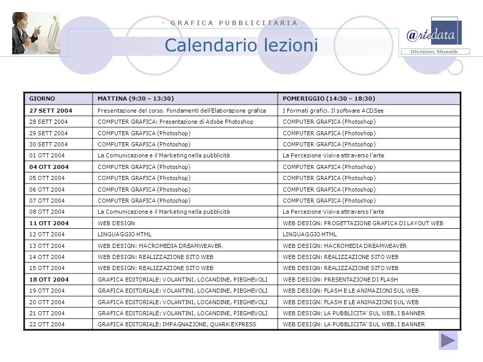 - G R A F I C A P U B B L I C I T A R I A - Calendario lezioni GIORNOMATTINA (9:30 – 13:30)POMERIGGIO (14:30 – 18:30) 25 OTT 2004GRAFICA EDITORIALE: IMPAGNAZIONE, QUARK EXPRESSSTAGE IN AZIENDA 26 OTT 2004GRAFICA EDITORIALE: IMPAGNAZIONE, QUARK EXPRESSSTAGE IN AZIENDA 27 OTT 2004GRAFICA EDITORIALE: IMPAGNAZIONE, QUARK EXPRESSSTAGE IN AZIENDA 28 OTT 2004GRAFICA EDITORIALE: ALTRI SOFTWARE DI IMPAGINAZIONESTAGE IN AZIENDA 29 OTT 2004GRAFICA EDITORIALE: ALTRI SOFTWARE DI IMPAGINAZIONESTAGE IN AZIENDA 01 NOV 2004GRAFICA EDITORIALE ESERCIZI PRATICI IN AULASTAGE IN AZIENDA 03 NOV 2004GRAFICA EDITORIALE ESERCIZI PRATICI IN AULASTAGE IN AZIENDA 04 NOV 2004GRAFICA EDITORIALE ESERCIZI PRATICI IN AULASTAGE IN AZIENDA 05 NOV 2004GRAFICA EDITORIALE ESERCIZI PRATICI IN AULASTAGE IN AZIENDA 08 NOV 2004TECNICHE DI FOTOGRAFIA PER LA PUBBLICITASTAGE IN AZIENDA 09 NOV 2004TECNICHE DI FOTOGRAFIA PER LA PUBBLICITASTAGE IN AZIENDA 10 NOV 2004TECNICHE DI FOTOGRAFIA PER LA PUBBLICITASTAGE IN AZIENDA 11 NOV 2004TECNICHE DI FOTOGRAFIA PER LA PUBBLICITASTAGE IN AZIENDA 12 NOV 2004TECNICHE DI FOTOGRAFIA PER LA PUBBLICITASTAGE IN AZIENDA 15 NOV 2004PROJECT WORKS IN AULA (esercizi di grafica pub.