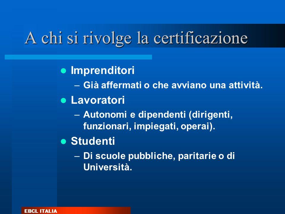 EBCL ITALIA A chi si rivolge la certificazione Imprenditori –Già affermati o che avviano una attività. Lavoratori –Autonomi e dipendenti (dirigenti, f