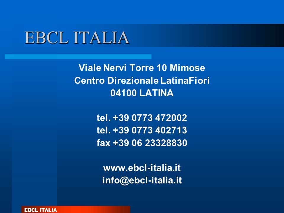 EBCL ITALIA Viale Nervi Torre 10 Mimose Centro Direzionale LatinaFiori 04100 LATINA tel. +39 0773 472002 tel. +39 0773 402713 fax +39 06 23328830 www.