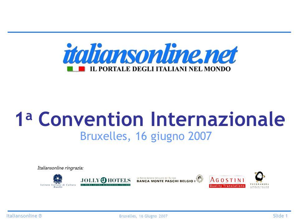 Italiansonline ® Bruxelles, 16 Giugno 2007 Slide 1 1 a Convention Internazionale Bruxelles, 16 giugno 2007