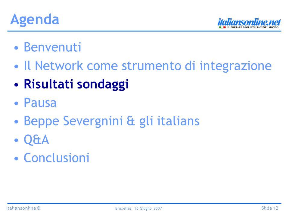Italiansonline ® Bruxelles, 16 Giugno 2007 Slide 12 Agenda Benvenuti Il Network come strumento di integrazione Risultati sondaggi Pausa Beppe Severgnini & gli italians Q&A Conclusioni