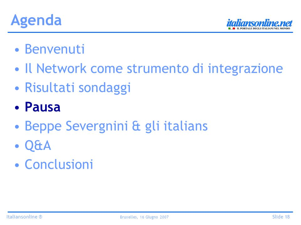 Italiansonline ® Bruxelles, 16 Giugno 2007 Slide 18 Agenda Benvenuti Il Network come strumento di integrazione Risultati sondaggi Pausa Beppe Severgnini & gli italians Q&A Conclusioni