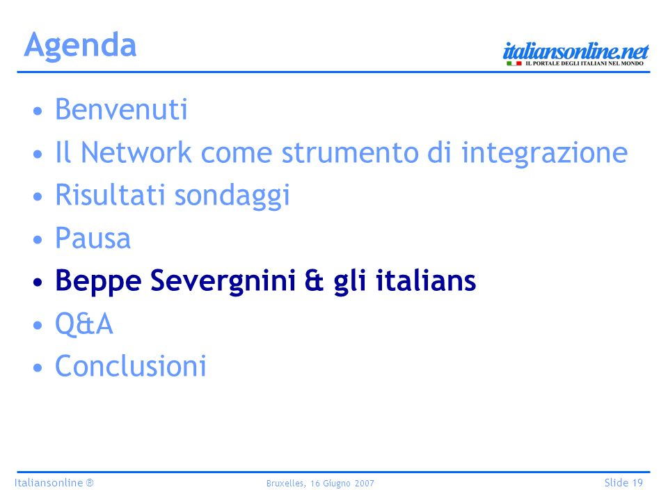 Italiansonline ® Bruxelles, 16 Giugno 2007 Slide 19 Agenda Benvenuti Il Network come strumento di integrazione Risultati sondaggi Pausa Beppe Severgnini & gli italians Q&A Conclusioni