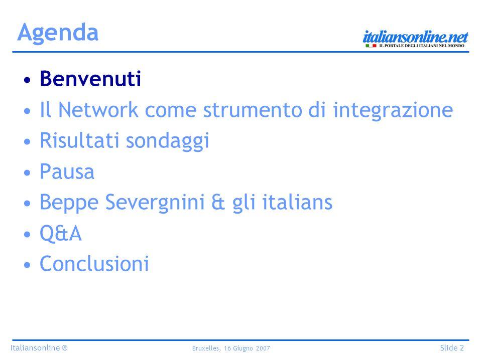 Italiansonline ® Bruxelles, 16 Giugno 2007 Slide 2 Agenda Benvenuti Il Network come strumento di integrazione Risultati sondaggi Pausa Beppe Severgnini & gli italians Q&A Conclusioni