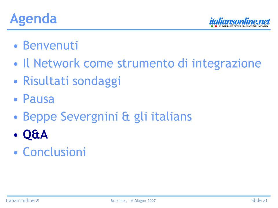 Italiansonline ® Bruxelles, 16 Giugno 2007 Slide 21 Agenda Benvenuti Il Network come strumento di integrazione Risultati sondaggi Pausa Beppe Severgnini & gli italians Q&A Conclusioni