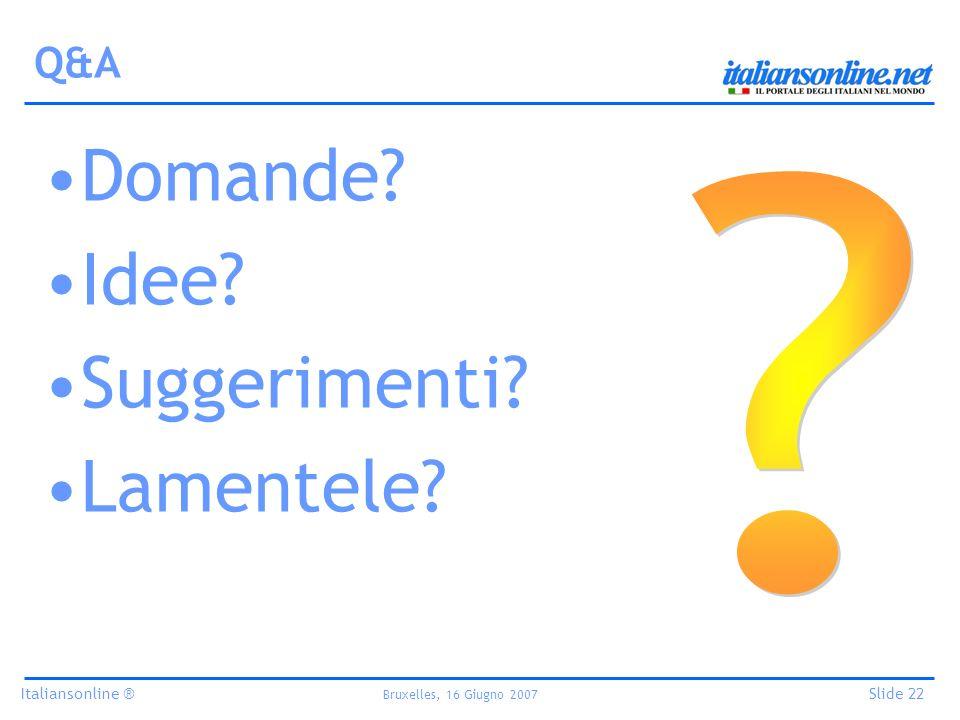 Italiansonline ® Bruxelles, 16 Giugno 2007 Slide 22 Q&A Domande Idee Suggerimenti Lamentele
