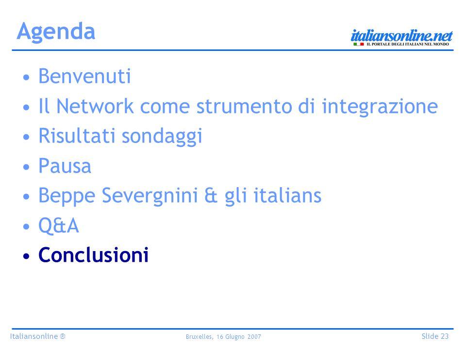 Italiansonline ® Bruxelles, 16 Giugno 2007 Slide 23 Agenda Benvenuti Il Network come strumento di integrazione Risultati sondaggi Pausa Beppe Severgnini & gli italians Q&A Conclusioni