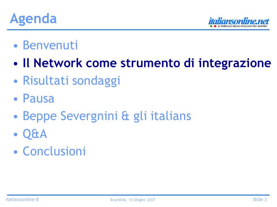 Italiansonline ® Bruxelles, 16 Giugno 2007 Slide 3 Agenda Benvenuti Il Network come strumento di integrazione Risultati sondaggi Pausa Beppe Severgnini & gli italians Q&A Conclusioni