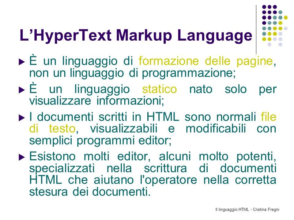 Il linguaggio HTML - Cristina Fregni LHyperText Markup Language È un linguaggio di formazione delle pagine, non un linguaggio di programmazione; È un
