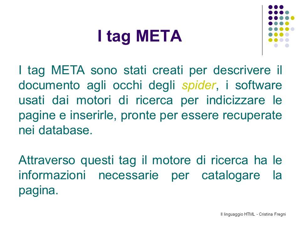 Il linguaggio HTML - Cristina Fregni I tag META I tag META sono stati creati per descrivere il documento agli occhi degli spider, i software usati dai